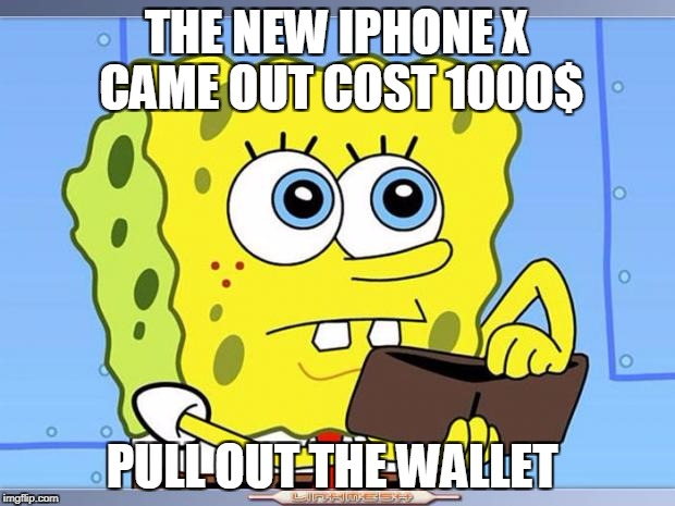 Sponge Bob Wallet | THE NEW IPHONE X CAME OUT COST 1000$ PULL OUT THE WALLET | image tagged in sponge bob wallet | made w/ Imgflip meme maker