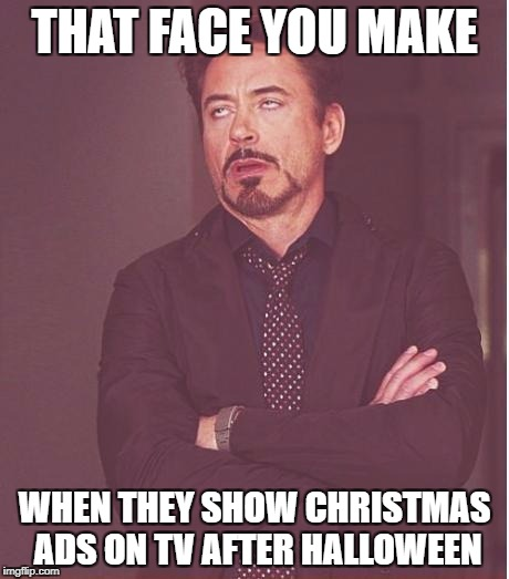 Face You Make Robert Downey Jr Meme | THAT FACE YOU MAKE WHEN THEY SHOW CHRISTMAS ADS ON TV AFTER HALLOWEEN | image tagged in memes,face you make robert downey jr | made w/ Imgflip meme maker