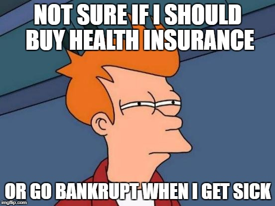 Futurama Fry Meme | NOT SURE IF I SHOULD BUY HEALTH INSURANCE OR GO BANKRUPT WHEN I GET SICK | image tagged in memes,futurama fry | made w/ Imgflip meme maker