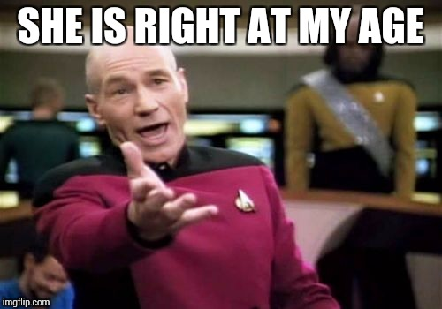 Picard Wtf Meme | SHE IS RIGHT AT MY AGE | image tagged in memes,picard wtf | made w/ Imgflip meme maker