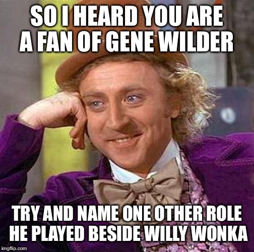 Creepy Condescending Wonka Meme | SO I HEARD YOU ARE A FAN OF GENE WILDER TRY AND NAME ONE OTHER ROLE HE PLAYED BESIDE WILLY WONKA | image tagged in memes,creepy condescending wonka | made w/ Imgflip meme maker