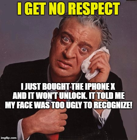 Rodney Dangerfield | I GET NO RESPECT I JUST BOUGHT THE IPHONE X AND IT WON'T UNLOCK. IT TOLD ME MY FACE WAS TOO UGLY TO RECOGNIZE! | image tagged in rodney dangerfield | made w/ Imgflip meme maker