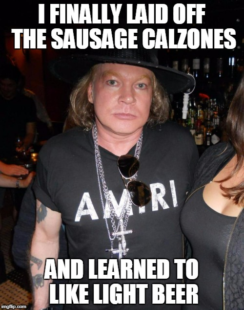 I FINALLY LAID OFF THE SAUSAGE CALZONES AND LEARNED TO LIKE LIGHT BEER | made w/ Imgflip meme maker