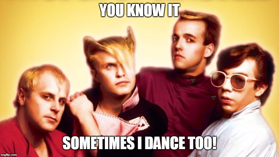 YOU KNOW IT SOMETIMES I DANCE TOO! | made w/ Imgflip meme maker