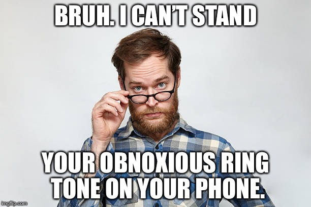 Bruh I can't stand | BRUH. I CAN'T STAND YOUR OBNOXIOUS RING TONE ON YOUR PHONE. | image tagged in bruh i cant stand | made w/ Imgflip meme maker
