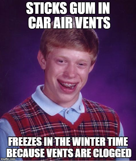 Bad Luck Brian Meme | STICKS GUM IN CAR AIR VENTS FREEZES IN THE WINTER TIME BECAUSE VENTS ARE CLOGGED | image tagged in memes,bad luck brian | made w/ Imgflip meme maker