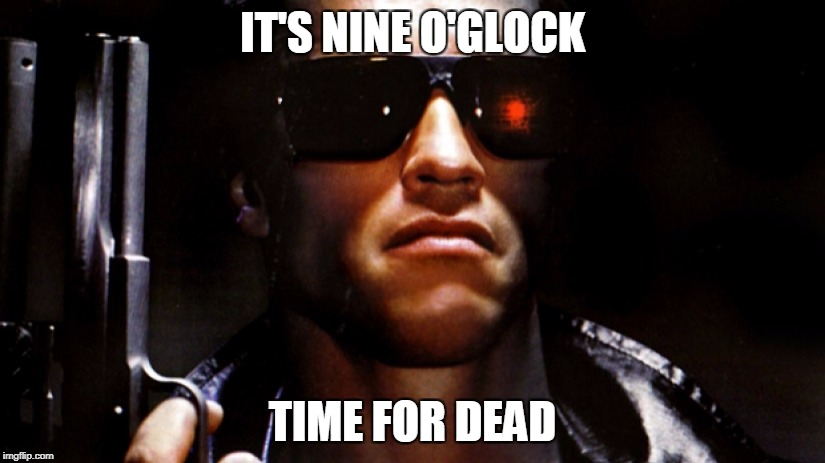 IT'S NINE O'GLOCK TIME FOR DEAD | image tagged in arnold schwarzenegger | made w/ Imgflip meme maker