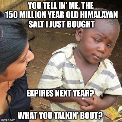 Third World Skeptical Kid Meme | YOU TELL IN' ME, THE 150 MILLION YEAR OLD HIMALAYAN SALT I JUST BOUGHT EXPIRES NEXT YEAR? WHAT YOU TALKIN' BOUT? | image tagged in memes,third world skeptical kid | made w/ Imgflip meme maker
