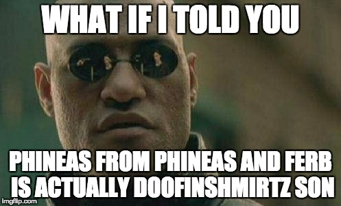 what if I told you  | WHAT IF I TOLD YOU PHINEAS FROM PHINEAS AND FERB IS ACTUALLY DOOFINSHMIRTZ SON | image tagged in what if i told you | made w/ Imgflip meme maker
