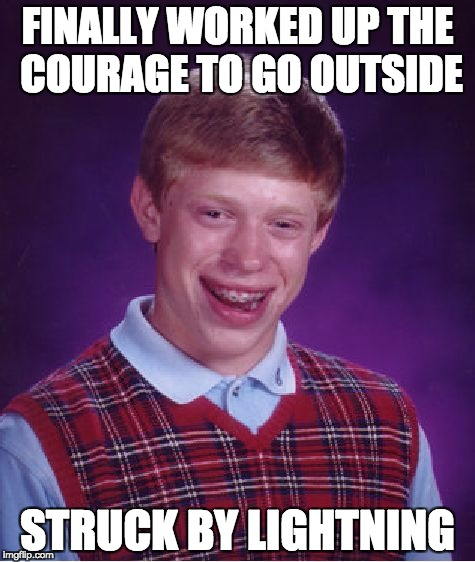 Bad Luck Brian Meme | FINALLY WORKED UP THE COURAGE TO GO OUTSIDE STRUCK BY LIGHTNING | image tagged in memes,bad luck brian | made w/ Imgflip meme maker
