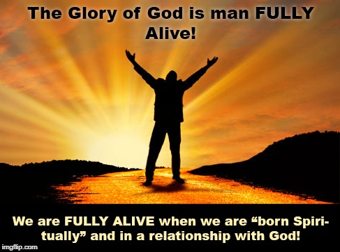 Fully Alive! | image tagged in fully alive,glory of god,born spiritually,relationship with god,meaning of life | made w/ Imgflip meme maker