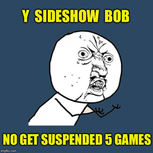 Y U No Meme | Y  SIDESHOW  BOB NO GET SUSPENDED 5 GAMES | image tagged in memes,y u no | made w/ Imgflip meme maker