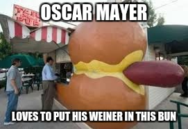 OSCAR MAYER LOVES TO PUT HIS WEINER IN THIS BUN | made w/ Imgflip meme maker