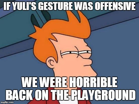 Futurama Fry Meme | IF YULI'S GESTURE WAS OFFENSIVE WE WERE HORRIBLE BACK ON THE PLAYGROUND | image tagged in memes,futurama fry | made w/ Imgflip meme maker