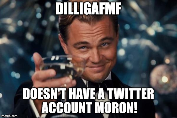 Leonardo Dicaprio Cheers Meme | DILLIGAFMF DOESN'T HAVE A TWITTER ACCOUNT MORON! | image tagged in memes,leonardo dicaprio cheers | made w/ Imgflip meme maker
