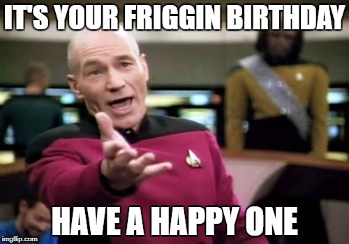 Picard Wtf Meme | IT'S YOUR FRIGGIN BIRTHDAY HAVE A HAPPY ONE | image tagged in memes,picard wtf | made w/ Imgflip meme maker