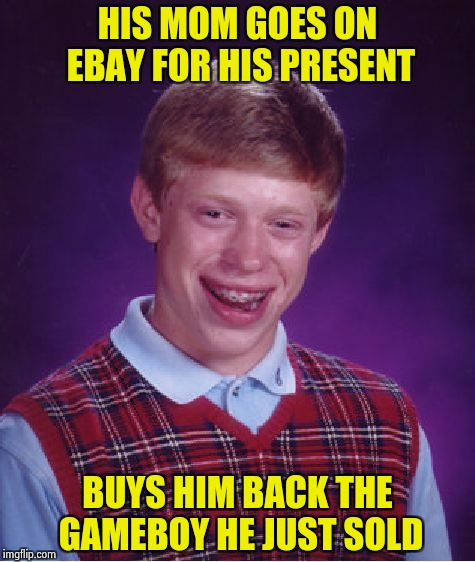 It wasn't even Black Friday | HIS MOM GOES ON EBAY FOR HIS PRESENT BUYS HIM BACK THE GAMEBOY HE JUST SOLD | image tagged in memes,bad luck brian,a gift,gameboy | made w/ Imgflip meme maker