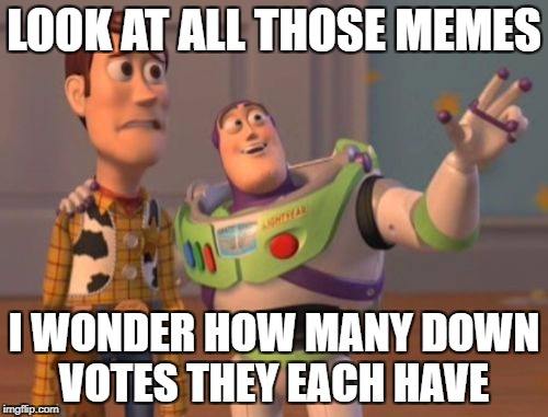 MEME UPS AND DOWNS | LOOK AT ALL THOSE MEMES I WONDER HOW MANY DOWN VOTES THEY EACH HAVE | image tagged in memes,x,x everywhere,x x everywhere | made w/ Imgflip meme maker