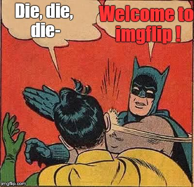 Batman Slapping Robin Meme | Die, die, die- Welcome to imgflip ! | image tagged in memes,batman slapping robin | made w/ Imgflip meme maker