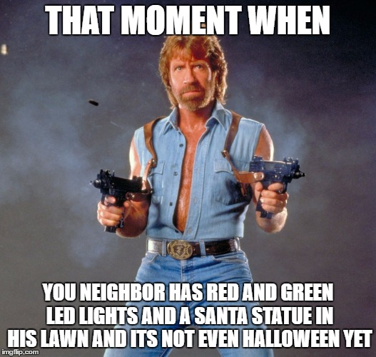 Chuck Norris Guns Meme | THAT MOMENT WHEN YOU NEIGHBOR HAS RED AND GREEN LED LIGHTS AND A SANTA STATUE IN HIS LAWN AND ITS NOT EVEN HALLOWEEN YET | image tagged in memes,chuck norris guns,chuck norris | made w/ Imgflip meme maker