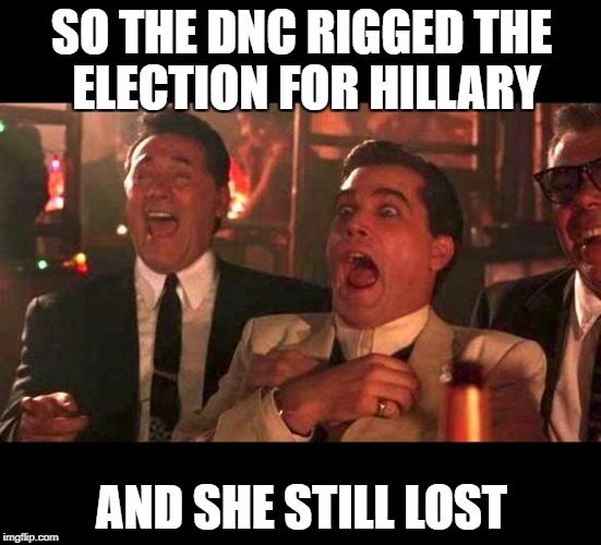 goodfellas laughing | SO THE DNC RIGGED THE ELECTION FOR HILLARY AND SHE STILL LOST | image tagged in goodfellas laughing | made w/ Imgflip meme maker