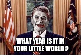 Zombie Reagan | WHAT YEAR IS IT IN YOUR LITTLE WORLD ? | image tagged in zombie reagan | made w/ Imgflip meme maker