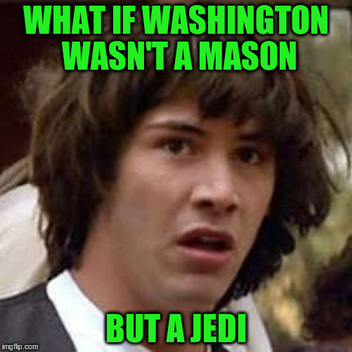 Conspiracy Keanu Meme | WHAT IF WASHINGTON WASN'T A MASON BUT A JEDI | image tagged in memes,conspiracy keanu | made w/ Imgflip meme maker
