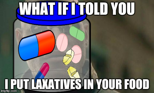 what if I told you poop jokes are mature | WHAT IF I TOLD YOU I PUT LAXATIVES IN YOUR FOOD | image tagged in laxative,what if i told you,matrix morpheus,funny meme,funny,meme | made w/ Imgflip meme maker