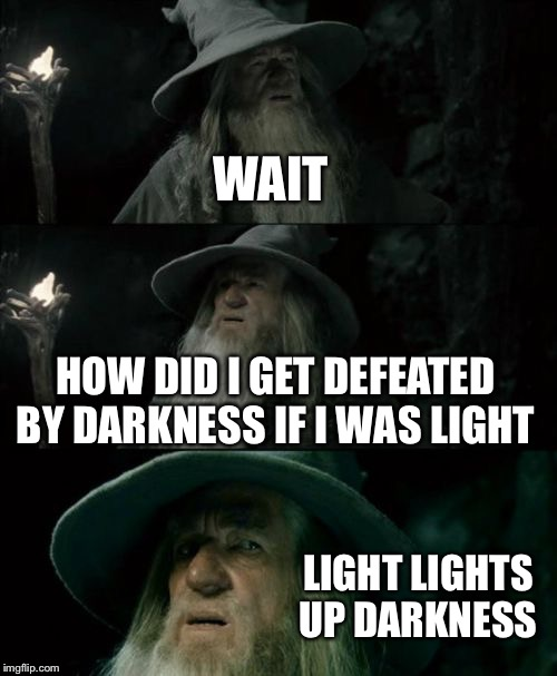 Confused Gandalf Meme | WAIT HOW DID I GET DEFEATED BY DARKNESS IF I WAS LIGHT LIGHT LIGHTS UP DARKNESS | image tagged in memes,confused gandalf | made w/ Imgflip meme maker