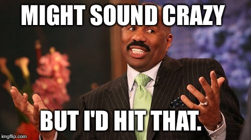 Steve Harvey Meme | MIGHT SOUND CRAZY BUT I'D HIT THAT. | image tagged in memes,steve harvey | made w/ Imgflip meme maker