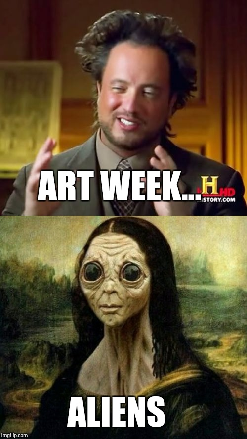 Explains why Art Week has been out of this world! Art Week, Oct 30-Nov 5, a JBmemegeek & Sir_Unknown event! | ART WEEK... ALIENS | image tagged in ancient aliens,mona lisa,aliens,jbmemegeek,sir_unknown | made w/ Imgflip meme maker
