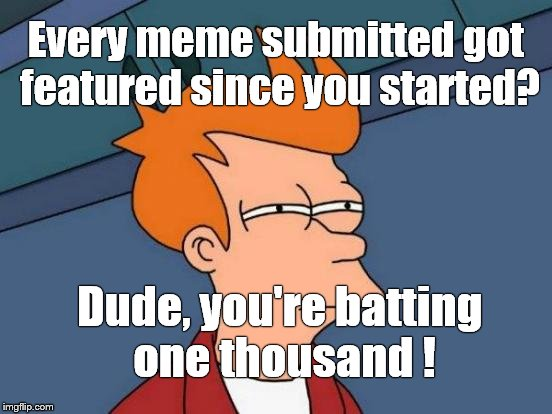 Futurama Fry Meme | Every meme submitted got featured since you started? Dude, you're batting one thousand ! | image tagged in memes,futurama fry | made w/ Imgflip meme maker