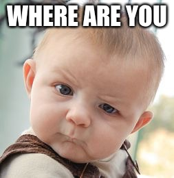 Skeptical Baby Meme | WHERE ARE YOU | image tagged in memes,skeptical baby | made w/ Imgflip meme maker