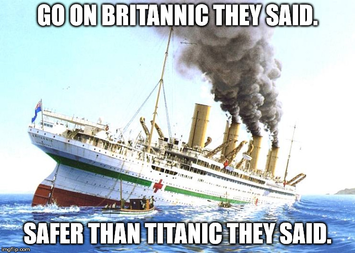 GO ON BRITANNIC THEY SAID. SAFER THAN TITANIC THEY SAID. | image tagged in titanic sinking,britannic | made w/ Imgflip meme maker