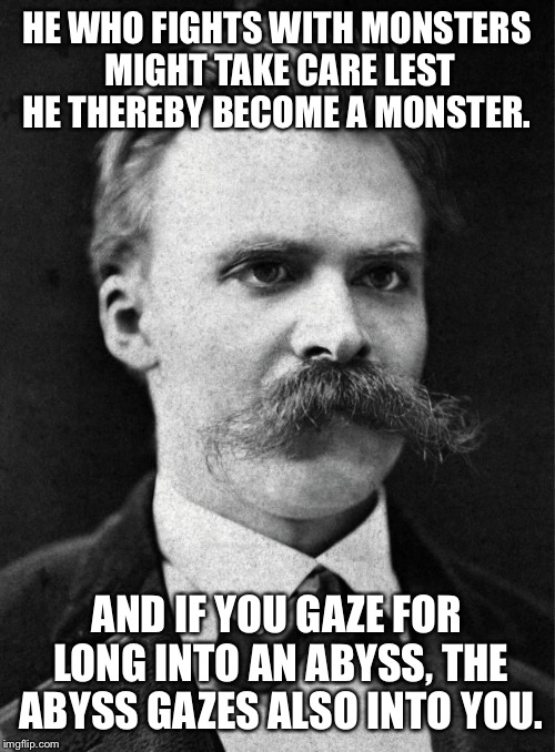 HE WHO FIGHTS WITH MONSTERS MIGHT TAKE CARE LEST HE THEREBY BECOME A MONSTER. AND IF YOU GAZE FOR LONG INTO AN ABYSS, THE ABYSS GAZES ALSO I | image tagged in nietzsche | made w/ Imgflip meme maker