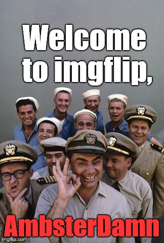 McHale's Navy | Welcome to imgflip, AmbsterDamn | image tagged in mchale's navy | made w/ Imgflip meme maker