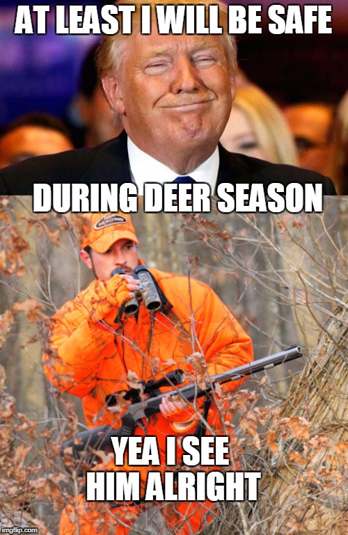 Blaze orange saves lives | AT LEAST I WILL BE SAFE DURING DEER SEASON YEA I SEE HIM ALRIGHT | image tagged in donald trump,trump,deer | made w/ Imgflip meme maker