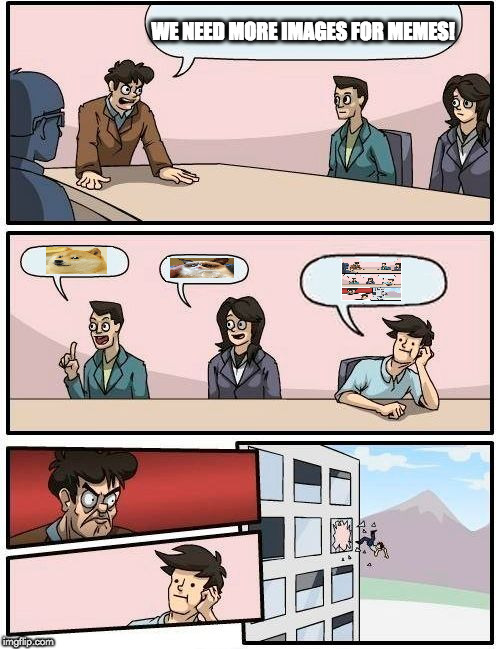Boardroom Meeting Suggestion Meme | WE NEED MORE IMAGES FOR MEMES! | image tagged in memes,boardroom meeting suggestion | made w/ Imgflip meme maker