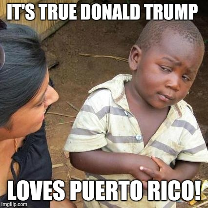 Third World Skeptical Kid Meme | IT'S TRUE DONALD TRUMP LOVES PUERTO RICO! | image tagged in memes,third world skeptical kid | made w/ Imgflip meme maker