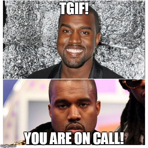 TGIF! YOU ARE ON CALL! | image tagged in kanye west ant | made w/ Imgflip meme maker