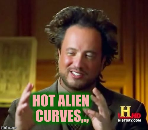 Ancient Aliens Meme | HOT ALIEN CURVES,., | image tagged in memes,ancient aliens | made w/ Imgflip meme maker