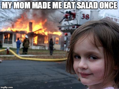 Disaster Girl Meme | MY MOM MADE ME EAT SALAD ONCE | image tagged in memes,disaster girl | made w/ Imgflip meme maker