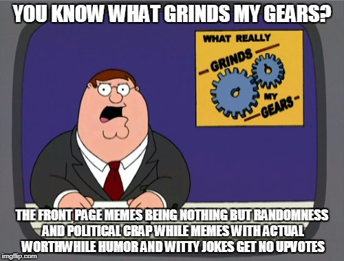 Peter Griffin News Meme | YOU KNOW WHAT GRINDS MY GEARS? THE FRONT PAGE MEMES BEING NOTHING BUT RANDOMNESS AND POLITICAL CRAP WHILE MEMES WITH ACTUAL WORTHWHILE HUMOR | image tagged in memes,peter griffin news | made w/ Imgflip meme maker