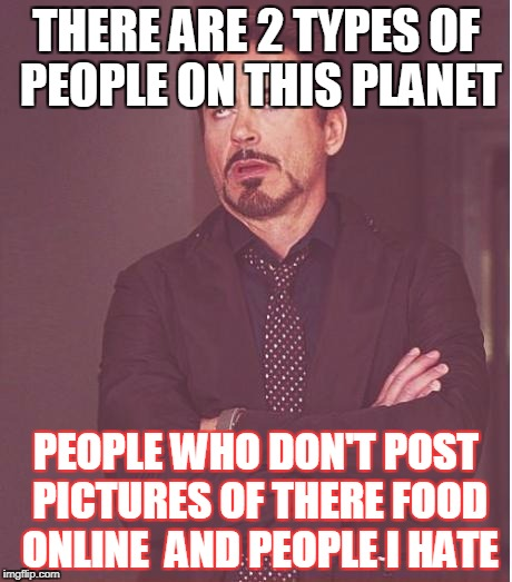 Face You Make Robert Downey Jr Meme | THERE ARE 2 TYPES OF PEOPLE ON THIS PLANET PEOPLE WHO DON'T POST PICTURES OF THERE FOOD ONLINE  AND PEOPLE I HATE | image tagged in memes,face you make robert downey jr | made w/ Imgflip meme maker