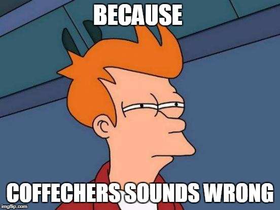 Futurama Fry Meme | BECAUSE COFFECHERS SOUNDS WRONG | image tagged in memes,futurama fry | made w/ Imgflip meme maker