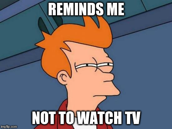 Futurama Fry Meme | REMINDS ME NOT TO WATCH TV | image tagged in memes,futurama fry | made w/ Imgflip meme maker