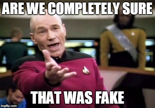 Picard Wtf Meme | ARE WE COMPLETELY SURE THAT WAS FAKE | image tagged in memes,picard wtf | made w/ Imgflip meme maker