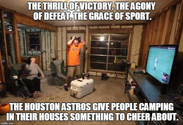 The Astros Defeat Hurricane Harvey. |  THE THRILL OF VICTORY. THE AGONY OF DEFEAT. THE GRACE OF SPORT. THE HOUSTON ASTROS GIVE PEOPLE CAMPING IN THEIR HOUSES SOMETHING TO CHEER ABOUT. | image tagged in houston astros,hurricane harvey,flooding,sports,baseball,love of the game | made w/ Imgflip meme maker
