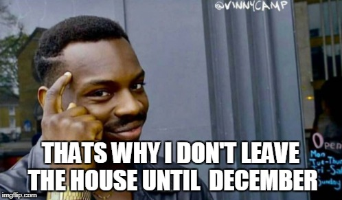THATS WHY I DON'T LEAVE THE HOUSE UNTIL  DECEMBER | made w/ Imgflip meme maker