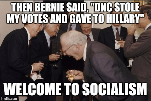 "Laughing Men In Suits Meme | THEN BERNIE SAID, ""DNC STOLE MY VOTES AND GAVE TO HILLARY"" WELCOME TO SOCIALISM 